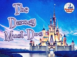 Disney Parks Podcast Show #45 - The Disney Must DOs