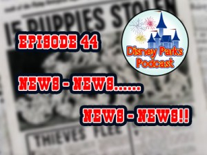 Disney Parks Podcast Show #44- News - News - News - News