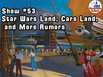 Disney Parks Podcast Show #53 - Star Wars, Carsland, and More Disney Park Rumors