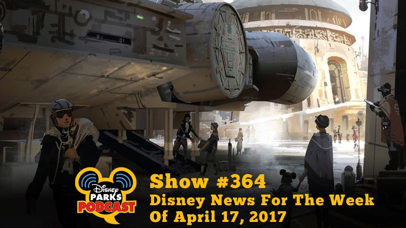 Disney Parks Podcast Show #364 - Disney News For The Week Of April 17, 2017