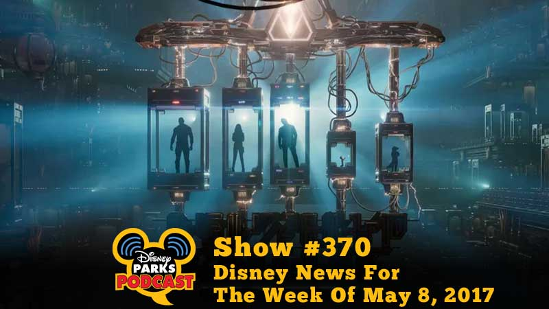 Disney Parks Podcast Show #370 - Disney News For The Week Of May 8, 2017