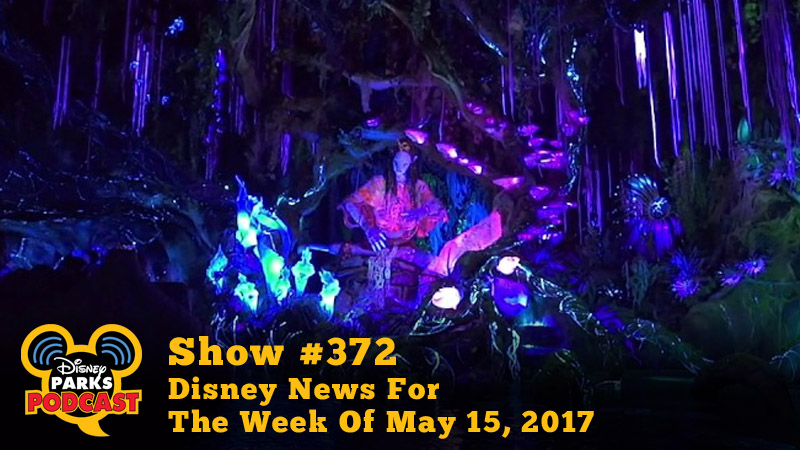 Disney Parks Podcast Show #372 - Disney News For The Week Of May 15, 2017