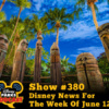 Disney Parks Podcast Show #380 - Disney News For The Week Of June 12, 2017