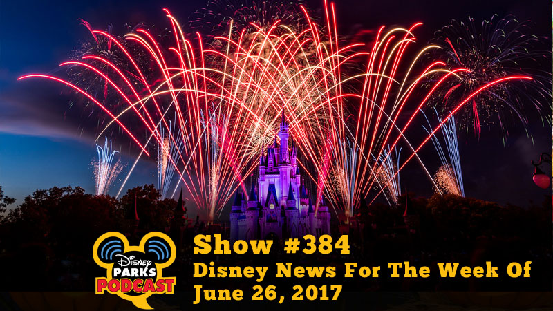 Disney Parks Podcast Show #384 - Disney News For The Week Of June 26, 2017