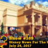 Disney Parks Podcast Show #389 - Disney News For The Week Of July 24, 2017