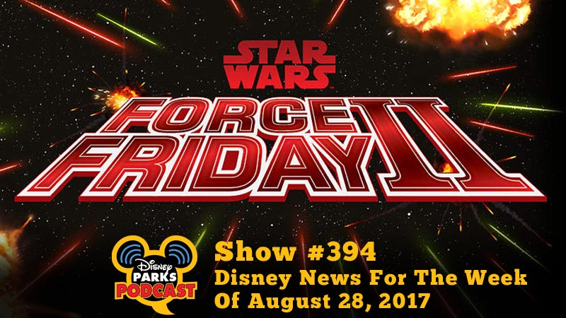 Disney Parks Podcast Show #394 – Disney News For The Week Of August 28, 2017