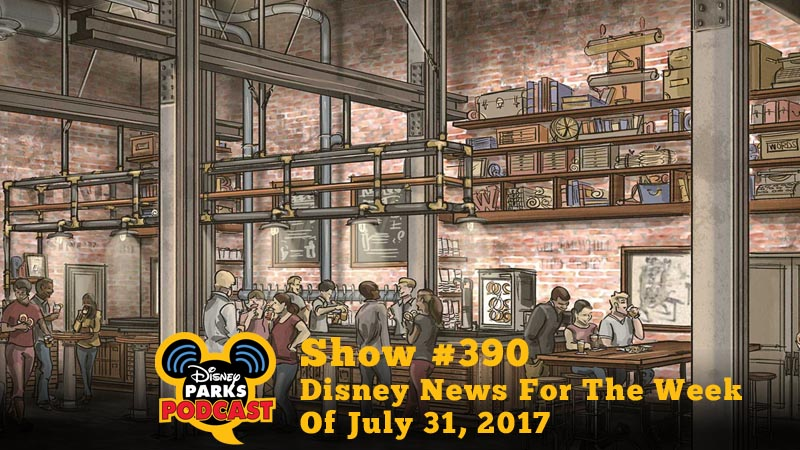 Disney Parks Podcast Show #390 - Disney News For The Week Of July 31, 2017