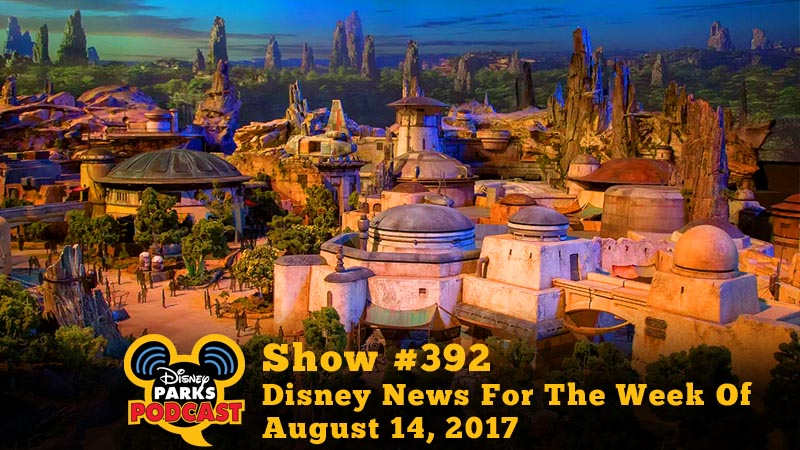 Disney Parks Podcast Show #392 - Disney News For The Week Of August 14, 2017