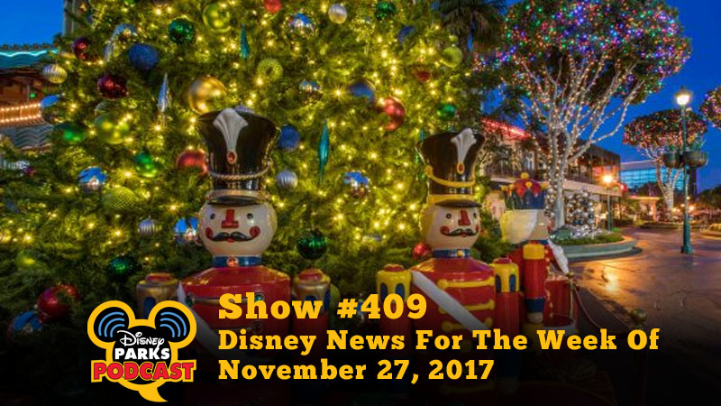 Disney Parks Podcast Show #409 – Disney News For The Week Of November 27, 2017