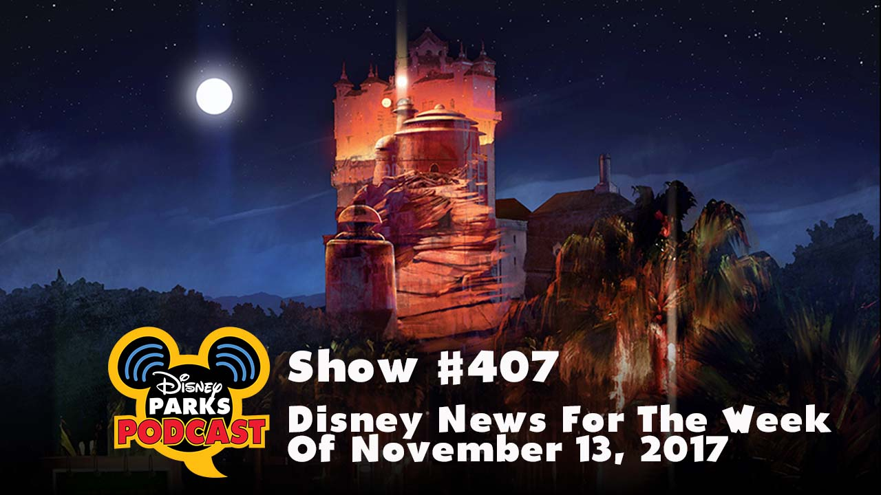 Disney Parks Podcast Show #407 – Disney News For The Week Of November 13, 2017